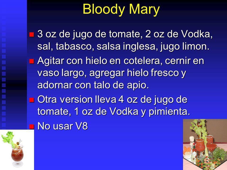 Bloody Mary 3 oz de jugo de tomate, 2 oz de Vodka, sal, tabasco, salsa inglesa, jugo limon. 3 oz de jugo de tomate, 2 oz de Vodka, sal, tabasco, salsa