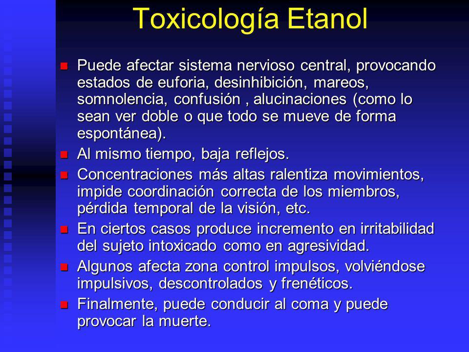 Toxicología Etanol Puede afectar sistema nervioso central, provocando estados de euforia, desinhibición, mareos, somnolencia, confusión, alucinaciones