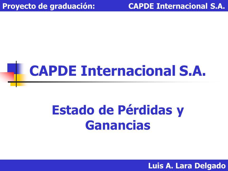 Luis A. Lara Delgado Proyecto de graduación: CAPDE Internacional S.A. CAPDE Internacional S.A. Estado de Pérdidas y Ganancias