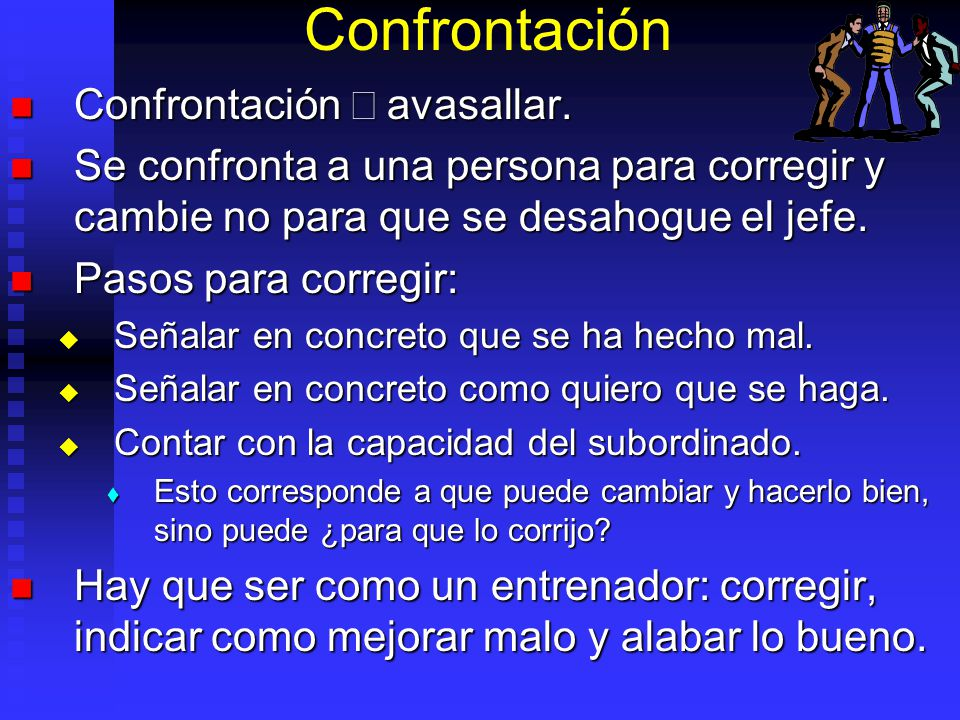 Confrontación Confrontación avasallar. Confrontación avasallar. Se confronta a una persona para corregir y cambie no para que se desahogue el jefe. Se