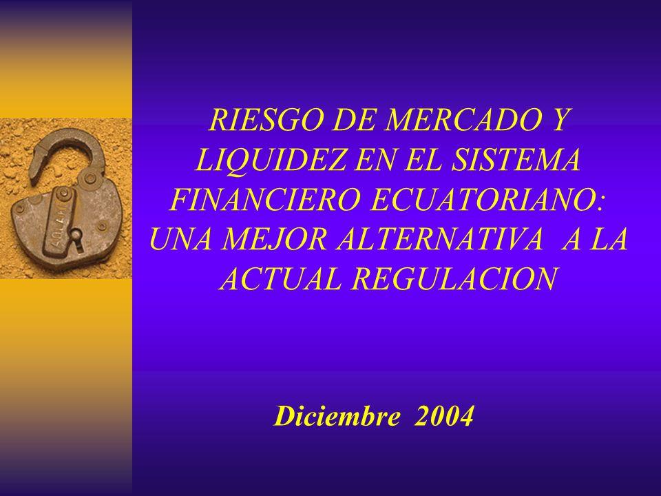 RIESGO DE MERCADO Y LIQUIDEZ EN EL SISTEMA FINANCIERO ECUATORIANO: UNA MEJOR ALTERNATIVA A LA ACTUAL REGULACION Diciembre 2004