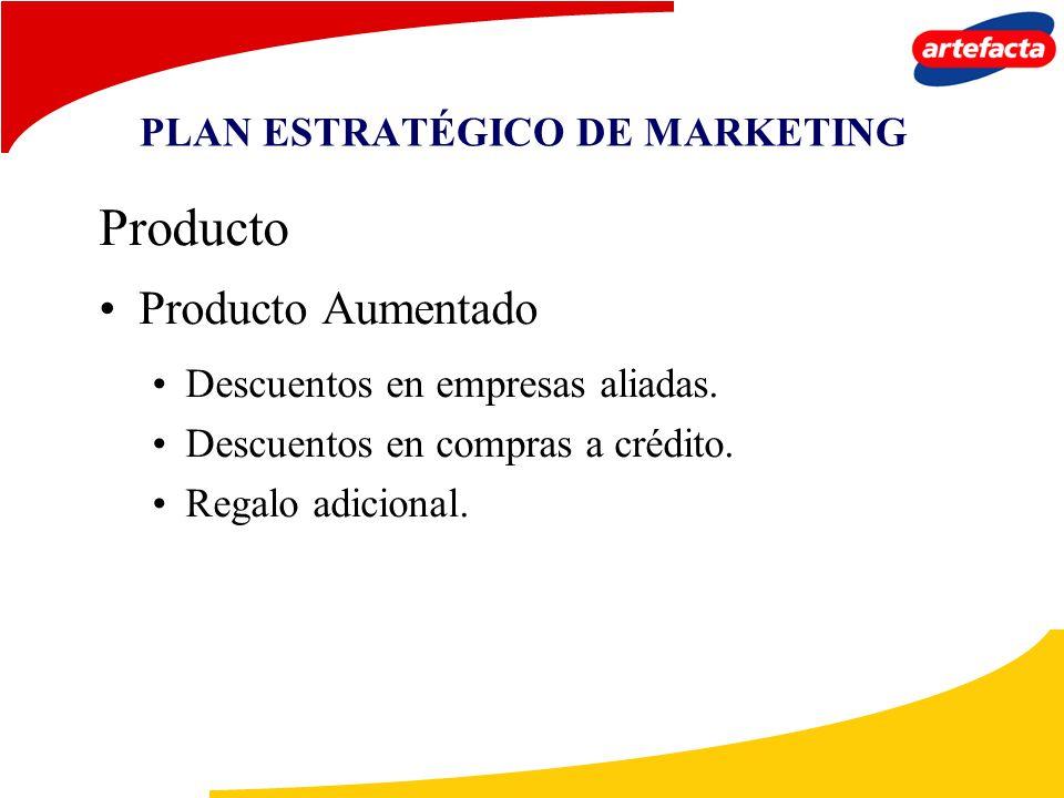 PLAN ESTRATÉGICO DE MARKETING Producto Producto Aumentado Descuentos en empresas aliadas. Descuentos en compras a crédito. Regalo adicional.