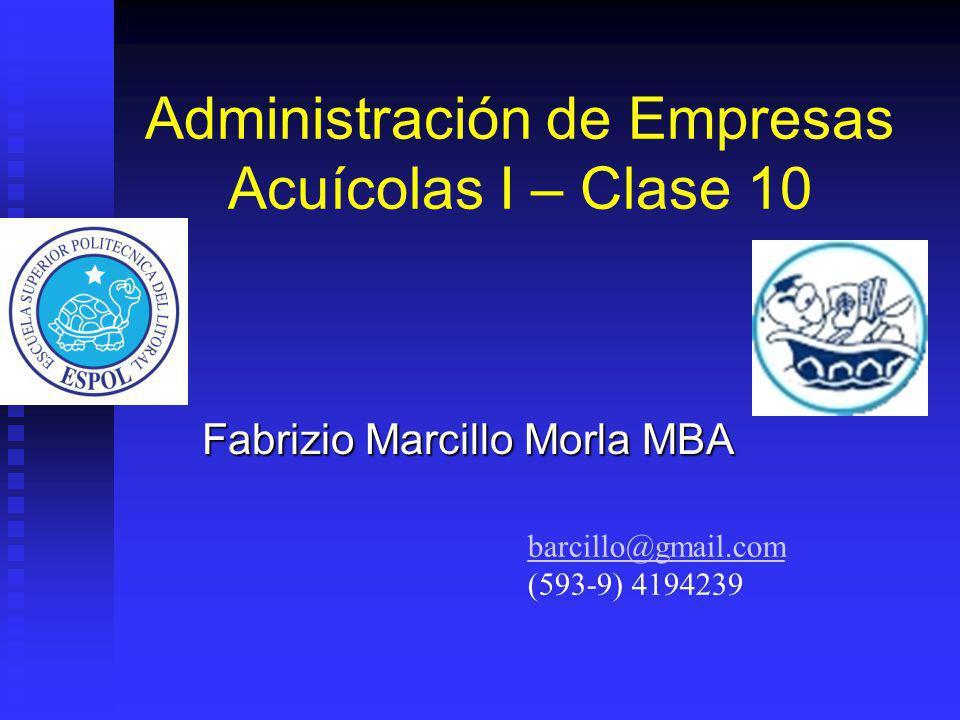 Administración de Empresas Acuícolas I – Clase 10 Fabrizio Marcillo Morla MBA barcillo@gmail.com (593-9) 4194239