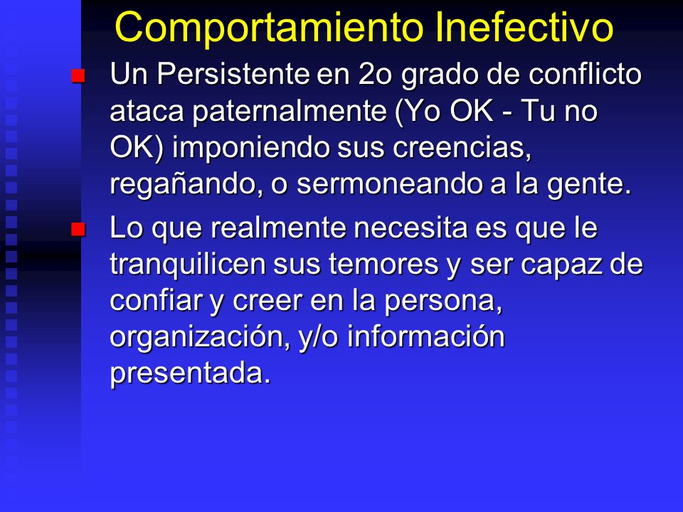 Comportamiento Inefectivo Un Persistente en 2o grado de conflicto ataca paternalmente (Yo OK - Tu no OK) imponiendo sus creencias, regañando, o sermoneando a la gente.