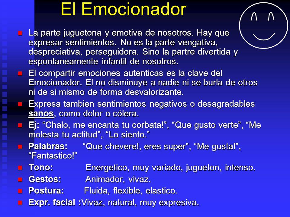 El Emocionador La parte juguetona y emotiva de nosotros. Hay que expresar sentimientos. No es la parte vengativa, despreciativa, perseguidora. Sino la