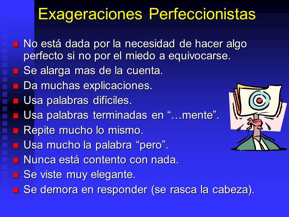 Exageraciones Perfeccionistas No está dada por la necesidad de hacer algo perfecto si no por el miedo a equivocarse. No está dada por la necesidad de