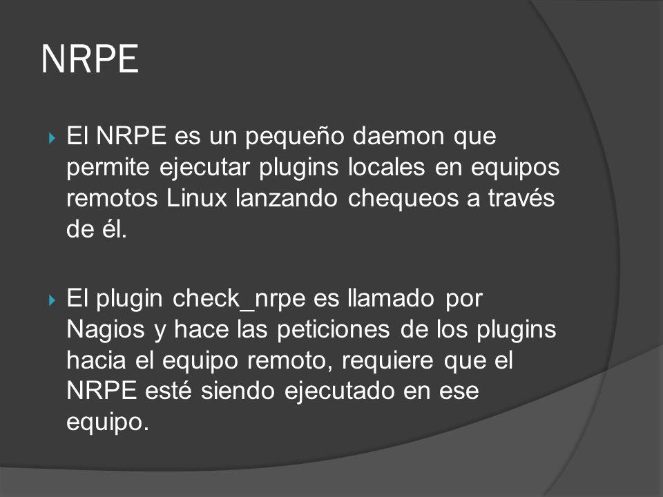 NRPE El NRPE es un pequeño daemon que permite ejecutar plugins locales en equipos remotos Linux lanzando chequeos a través de él. El plugin check_nrpe