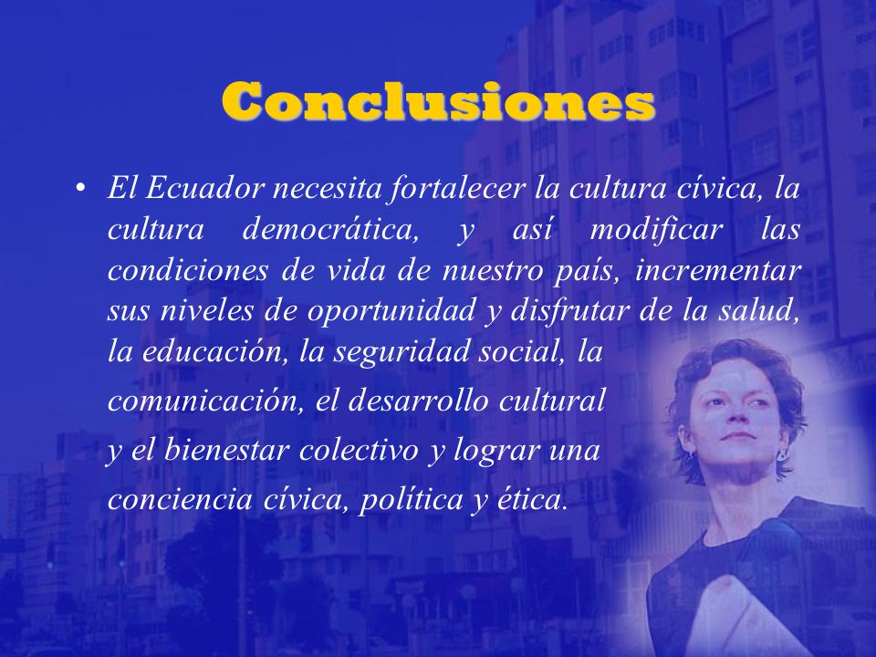 Conclusiones El Ecuador necesita fortalecer la cultura cívica, la cultura democrática, y así modificar las condiciones de vida de nuestro país, incrementar sus niveles de oportunidad y disfrutar de la salud, la educación, la seguridad social, la comunicación, el desarrollo cultural y el bienestar colectivo y lograr una conciencia cívica, política y ética.