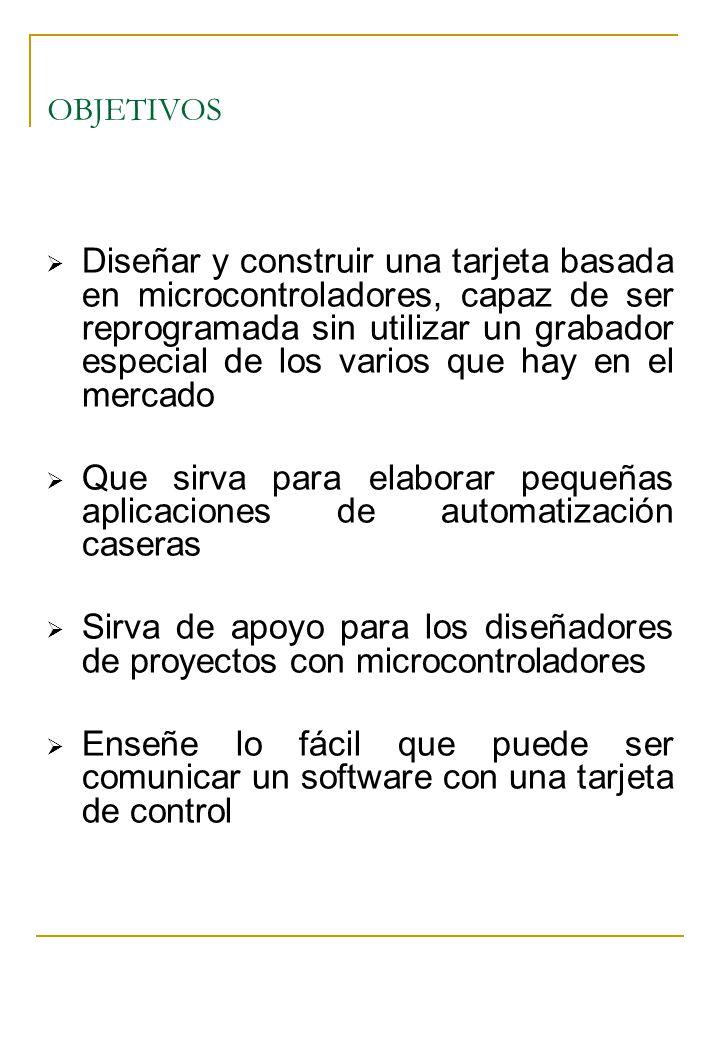 OBJETIVOS Diseñar y construir una tarjeta basada en microcontroladores, capaz de ser reprogramada sin utilizar un grabador especial de los varios que