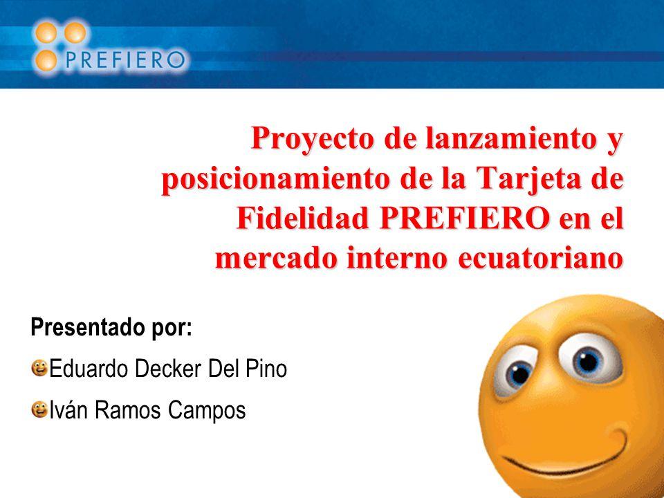 Proyecto de lanzamiento y posicionamiento de la Tarjeta de Fidelidad PREFIERO en el mercado interno ecuatoriano Presentado por: Eduardo Decker Del Pino Iván Ramos Campos