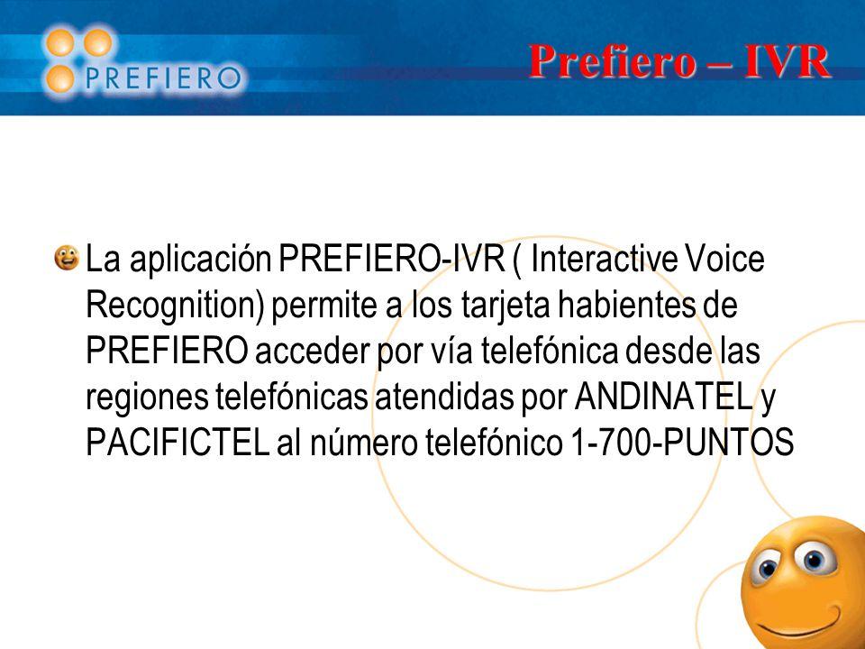 Prefiero – IVR La aplicación PREFIERO-IVR ( Interactive Voice Recognition) permite a los tarjeta habientes de PREFIERO acceder por vía telefónica desde las regiones telefónicas atendidas por ANDINATEL y PACIFICTEL al número telefónico 1-700-PUNTOS