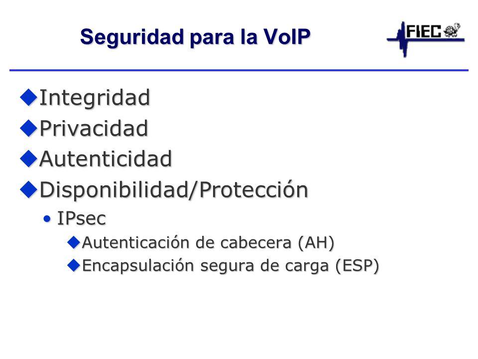 Seguridad para la VoIP Integridad Integridad Privacidad Privacidad Autenticidad Autenticidad Disponibilidad/Protección Disponibilidad/Protección IPsecIPsec Autenticación de cabecera (AH) Autenticación de cabecera (AH) Encapsulación segura de carga (ESP) Encapsulación segura de carga (ESP)