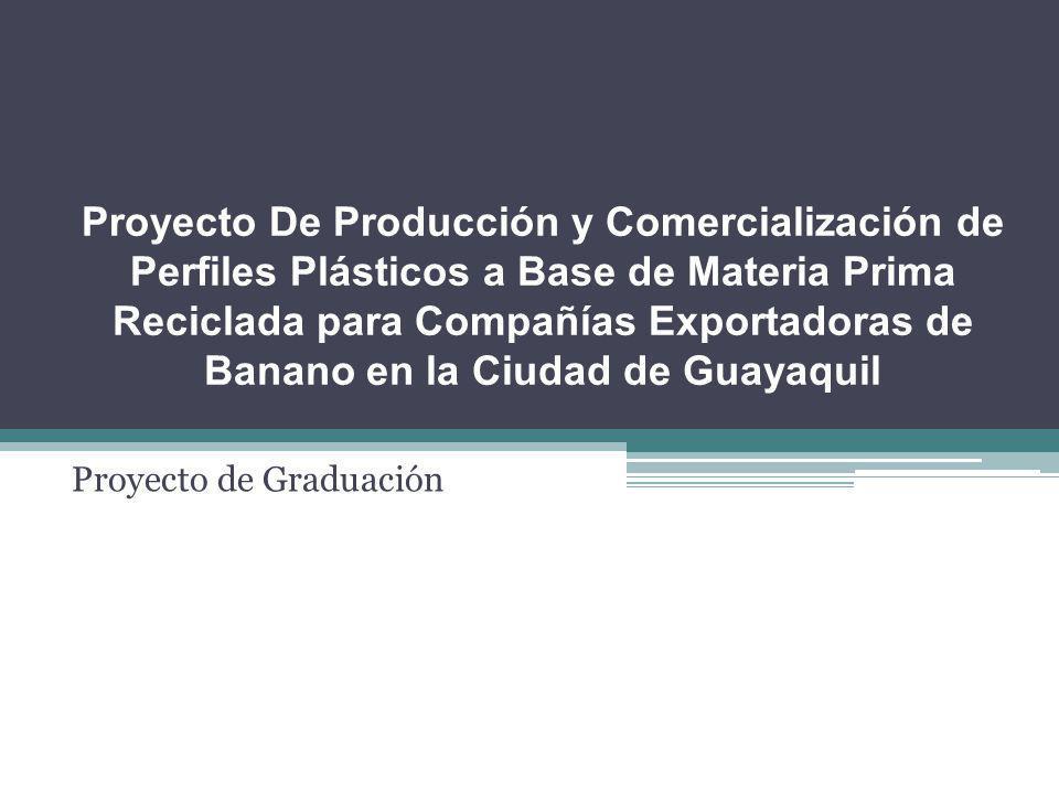 Proyecto De Producción y Comercialización de Perfiles Plásticos a Base de Materia Prima Reciclada para Compañías Exportadoras de Banano en la Ciudad de Guayaquil Proyecto de Graduación