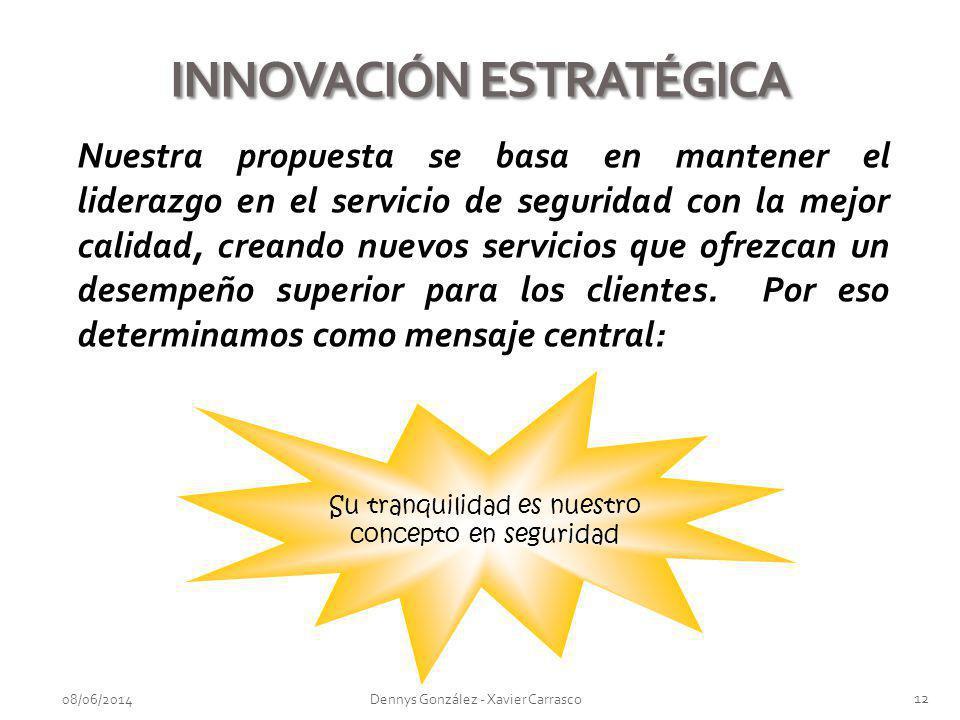 08/06/2014 12 Dennys González - Xavier Carrasco INNOVACIÓN ESTRATÉGICA Nuestra propuesta se basa en mantener el liderazgo en el servicio de seguridad