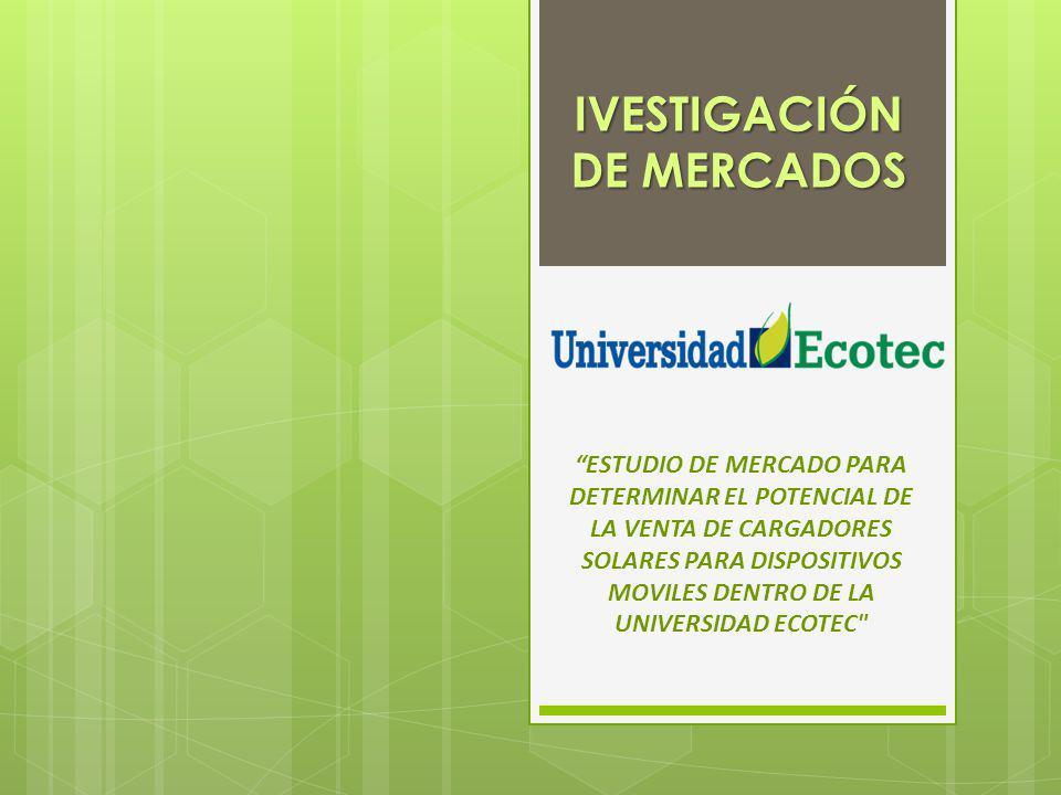 IVESTIGACIÓN DE MERCADOS ESTUDIO DE MERCADO PARA DETERMINAR EL POTENCIAL DE LA VENTA DE CARGADORES SOLARES PARA DISPOSITIVOS MOVILES DENTRO DE LA UNIVERSIDAD ECOTEC