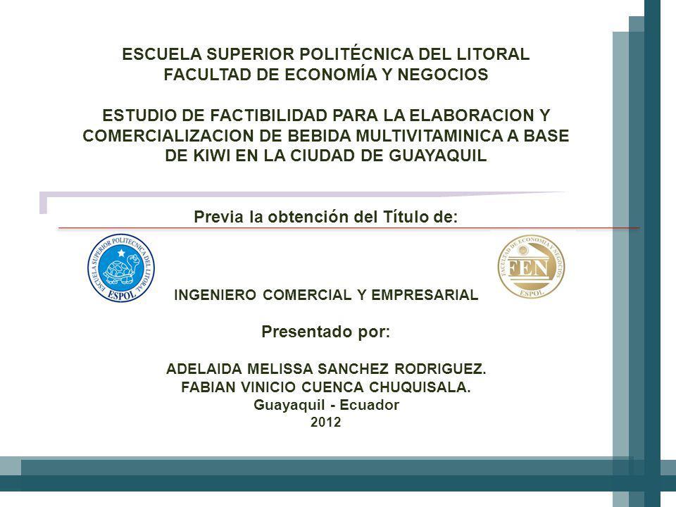 ESCUELA SUPERIOR POLITÉCNICA DEL LITORAL FACULTAD DE ECONOMÍA Y NEGOCIOS ESTUDIO DE FACTIBILIDAD PARA LA ELABORACION Y COMERCIALIZACION DE BEBIDA MULTIVITAMINICA A BASE DE KIWI EN LA CIUDAD DE GUAYAQUIL Previa la obtención del Título de: INGENIERO COMERCIAL Y EMPRESARIAL Presentado por: ADELAIDA MELISSA SANCHEZ RODRIGUEZ.