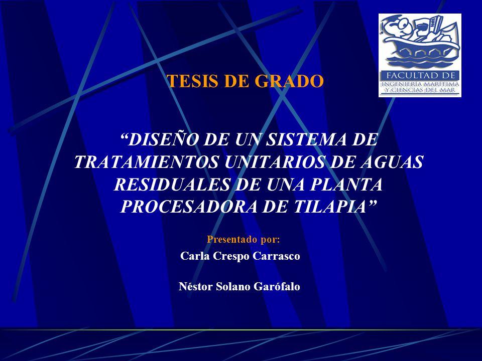 DISEÑO DE UN SISTEMA DE TRATAMIENTOS UNITARIOS DE AGUAS RESIDUALES DE UNA PLANTA PROCESADORA DE TILAPIA TESIS DE GRADO Presentado por: Carla Crespo Ca