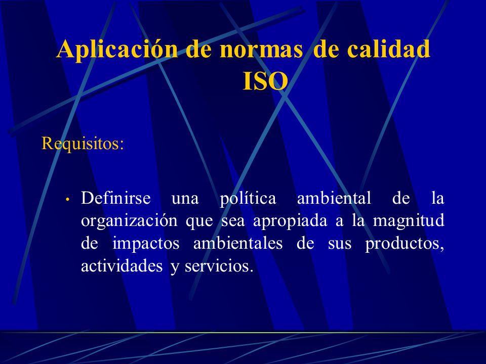 Aplicación de normas de calidad ISO Requisitos: Definirse una política ambiental de la organización que sea apropiada a la magnitud de impactos ambien