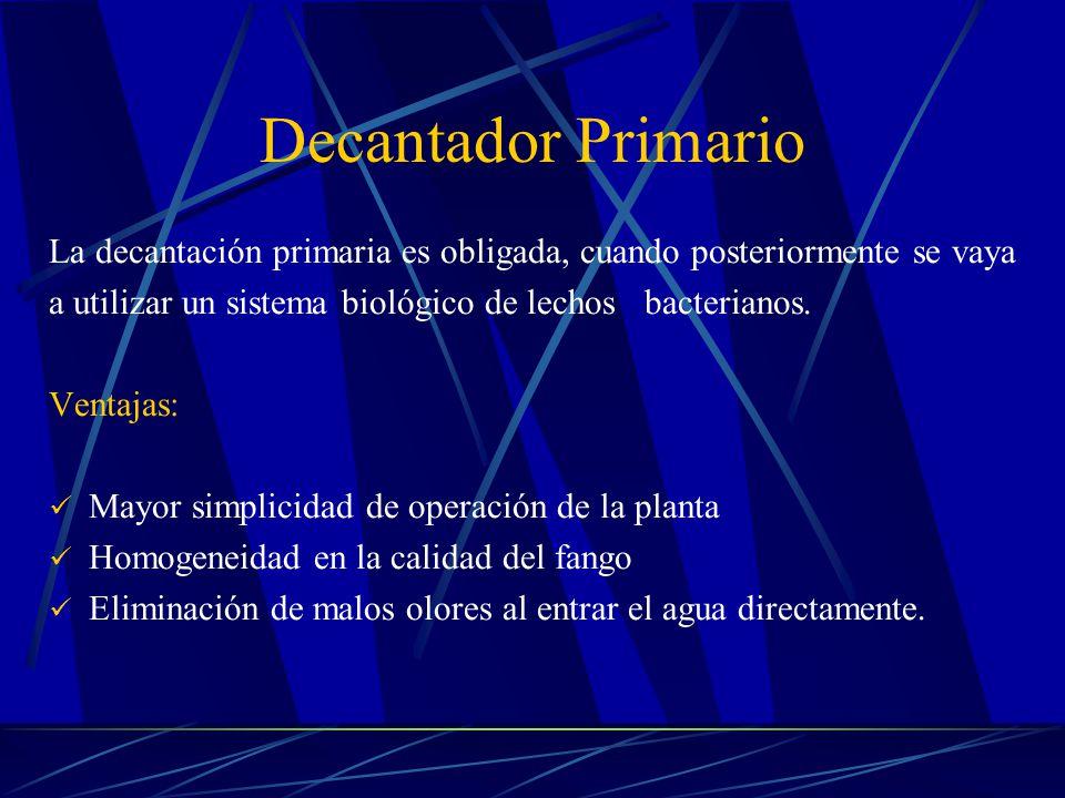Decantador Primario La decantación primaria es obligada, cuando posteriormente se vaya a utilizar un sistema biológico de lechos bacterianos. Ventajas