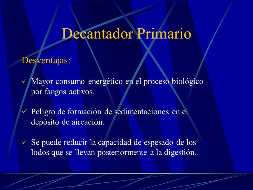 Decantador Primario Desventajas: Mayor consumo energético en el proceso biológico por fangos activos. Peligro de formación de sedimentaciones en el de