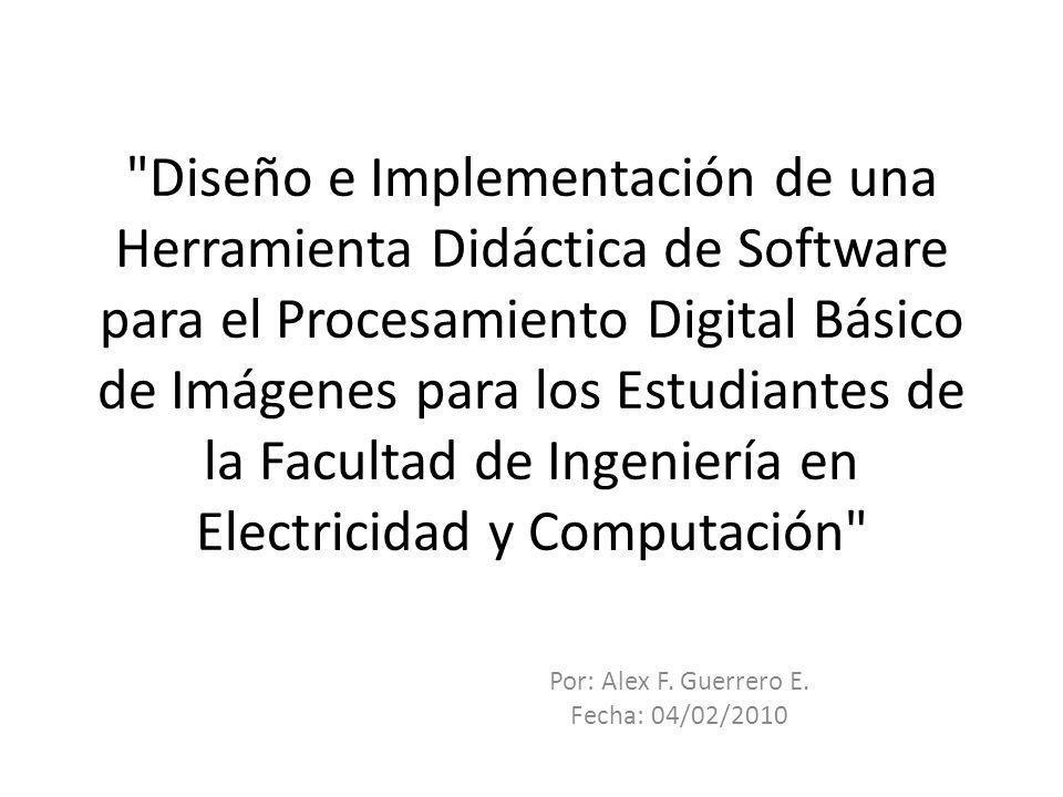 Diseño e Implementación de una Herramienta Didáctica de Software para el Procesamiento Digital Básico de Imágenes para los Estudiantes de la Facultad de Ingeniería en Electricidad y Computación Por: Alex F.
