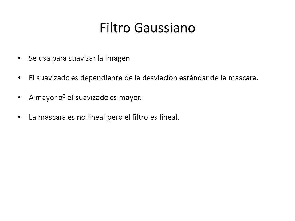 Filtro Gaussiano Se usa para suavizar la imagen El suavizado es dependiente de la desviación estándar de la mascara. A mayor σ 2 el suavizado es mayor