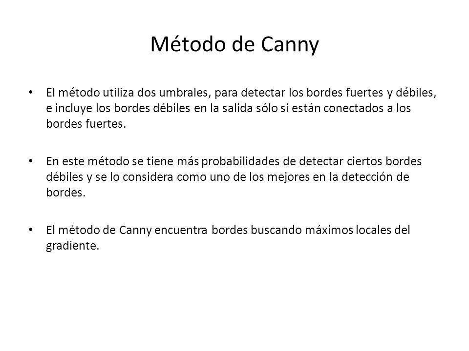 Método de Canny El método utiliza dos umbrales, para detectar los bordes fuertes y débiles, e incluye los bordes débiles en la salida sólo si están co