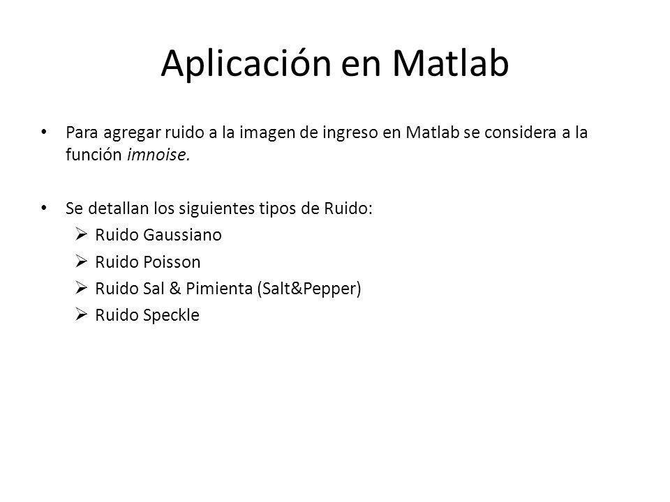 Aplicación en Matlab Para agregar ruido a la imagen de ingreso en Matlab se considera a la función imnoise. Se detallan los siguientes tipos de Ruido: