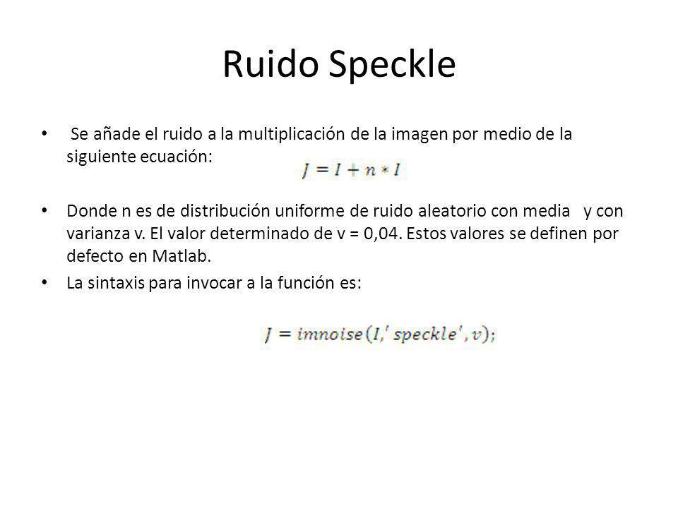 Ruido Speckle Se añade el ruido a la multiplicación de la imagen por medio de la siguiente ecuación: Donde n es de distribución uniforme de ruido alea