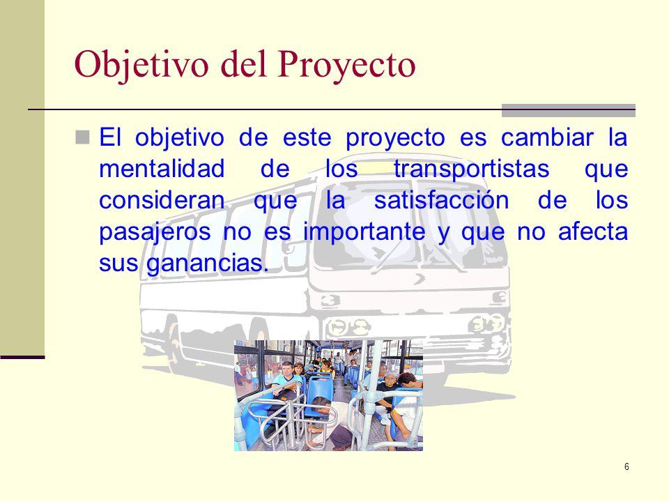 6 Objetivo del Proyecto El objetivo de este proyecto es cambiar la mentalidad de los transportistas que consideran que la satisfacción de los pasajeros no es importante y que no afecta sus ganancias.