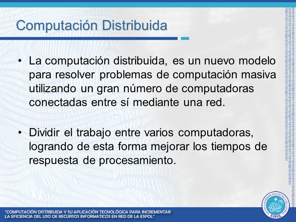 Computación Distribuida La computación distribuida, es un nuevo modelo para resolver problemas de computación masiva utilizando un gran número de comp