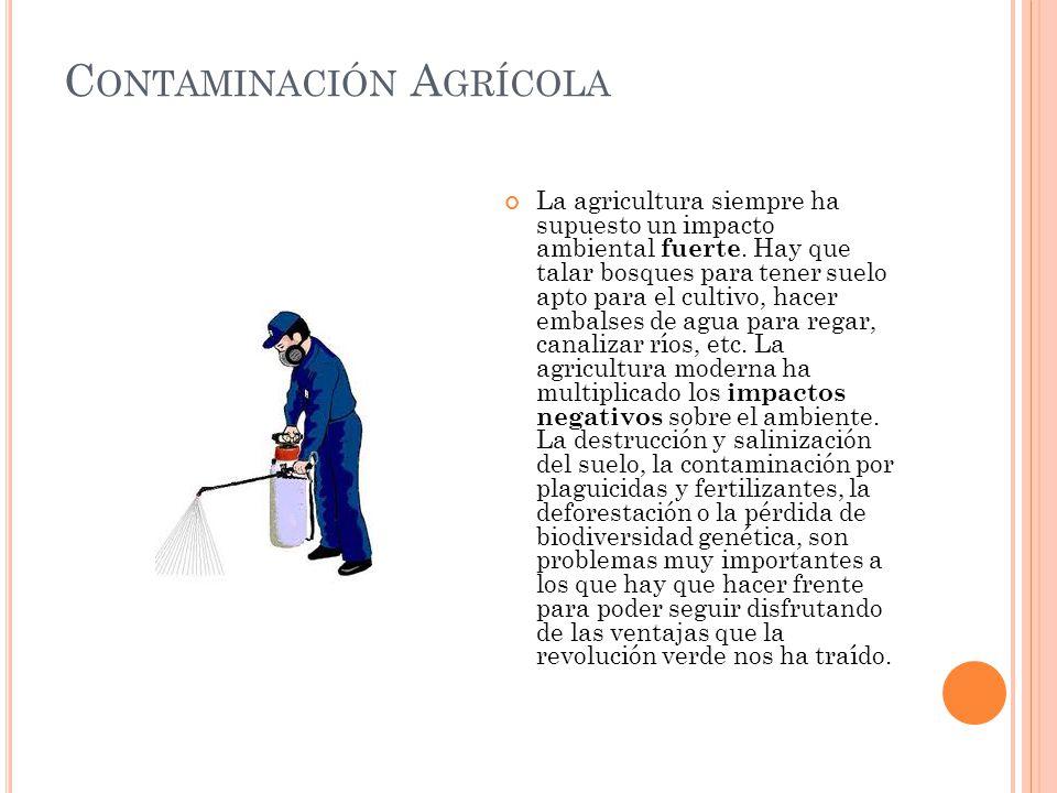C ONTAMINACIÓN A GRÍCOLA La agricultura siempre ha supuesto un impacto ambiental fuerte. Hay que talar bosques para tener suelo apto para el cultivo,
