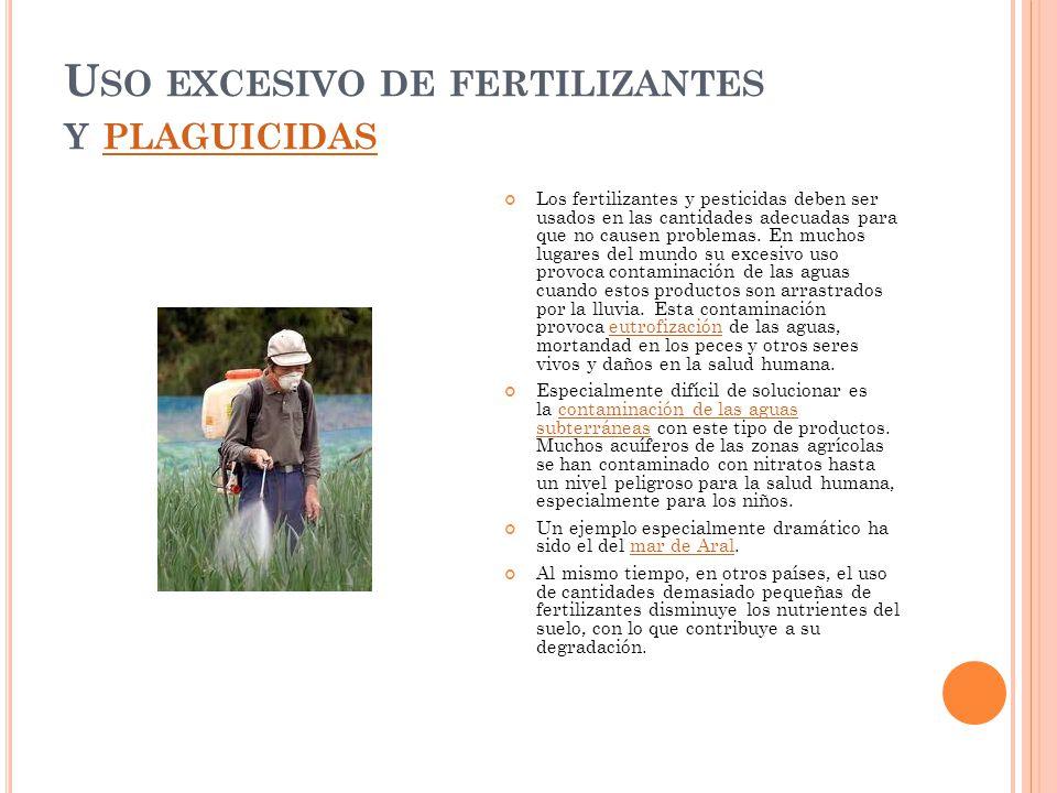 U SO EXCESIVO DE FERTILIZANTES Y PLAGUICIDAS PLAGUICIDAS Los fertilizantes y pesticidas deben ser usados en las cantidades adecuadas para que no cause