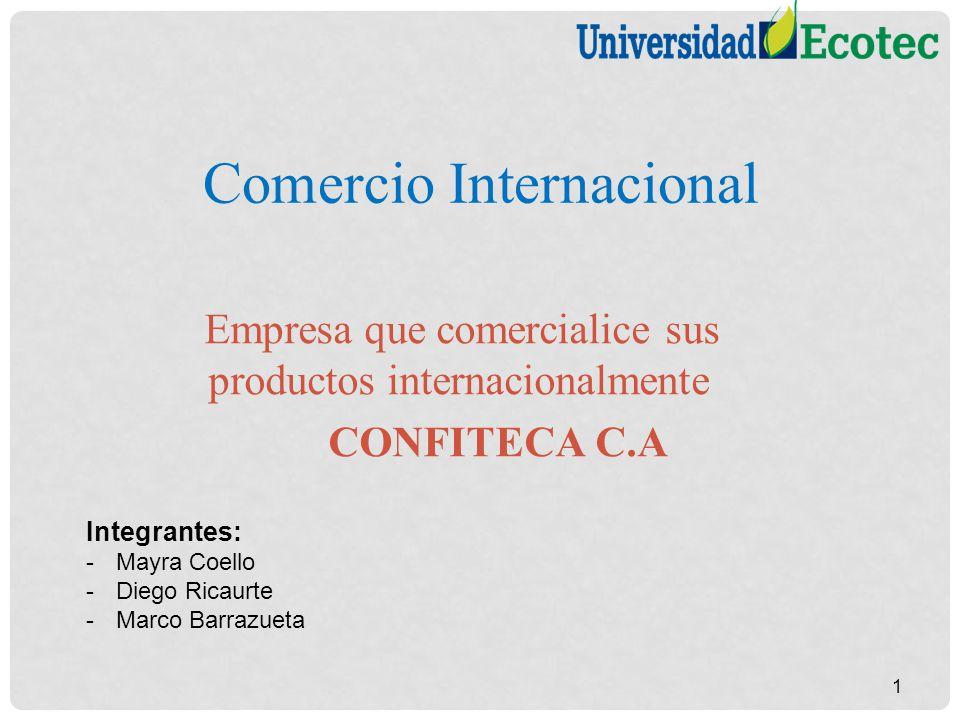 Comercio Internacional Empresa que comercialice sus productos internacionalmente CONFITECA C.A 1 Integrantes: -Mayra Coello -Diego Ricaurte -Marco Bar
