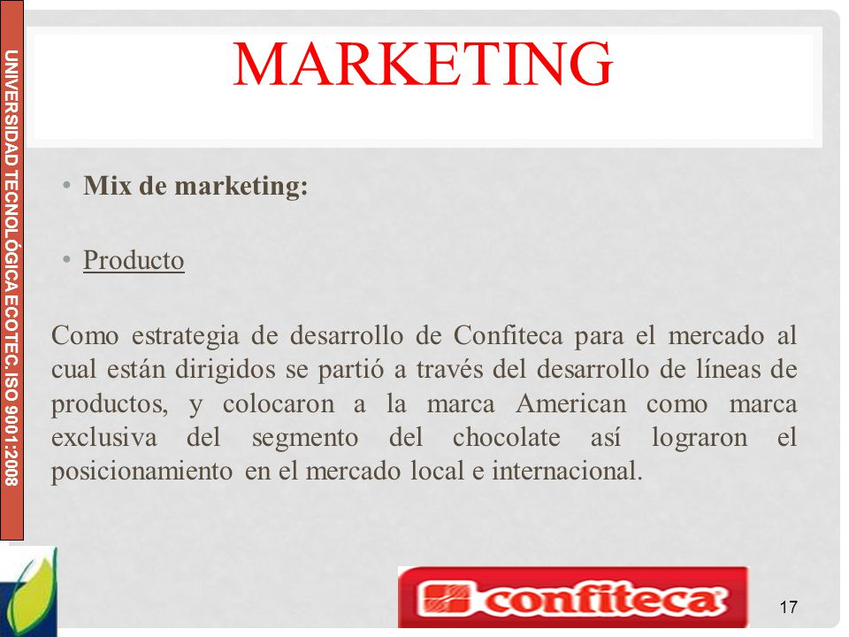 UNIVERSIDAD TECNOLÓGICA ECOTEC. ISO 9001:2008 MARKETING Mix de marketing: Producto Como estrategia de desarrollo de Confiteca para el mercado al cual
