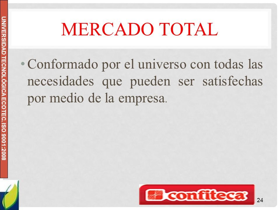 UNIVERSIDAD TECNOLÓGICA ECOTEC. ISO 9001:2008 MERCADO TOTAL Conformado por el universo con todas las necesidades que pueden ser satisfechas por medio