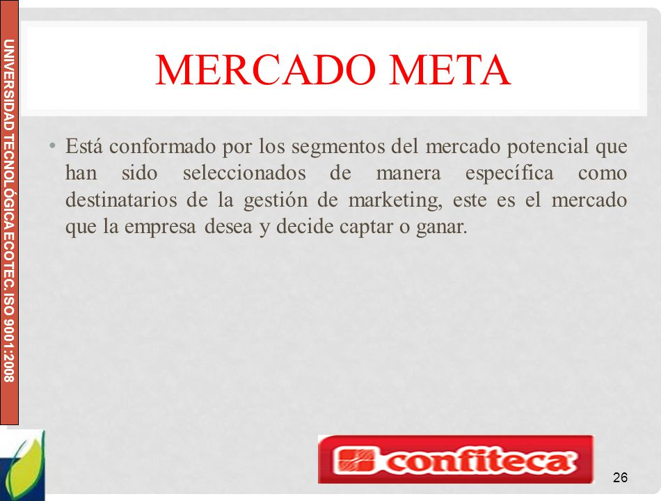 UNIVERSIDAD TECNOLÓGICA ECOTEC. ISO 9001:2008 MERCADO META Está conformado por los segmentos del mercado potencial que han sido seleccionados de maner