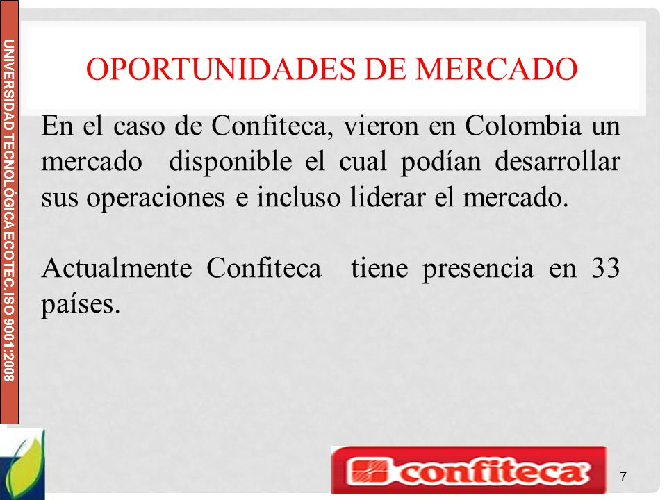 UNIVERSIDAD TECNOLÓGICA ECOTEC. ISO 9001:2008 OPORTUNIDADES DE MERCADO 7 En el caso de Confiteca, vieron en Colombia un mercado disponible el cual pod