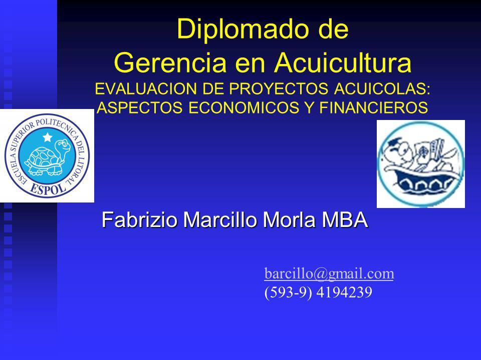 Diplomado de Gerencia en Acuicultura EVALUACION DE PROYECTOS ACUICOLAS: ASPECTOS ECONOMICOS Y FINANCIEROS Fabrizio Marcillo Morla MBA barcillo@gmail.com (593-9) 4194239