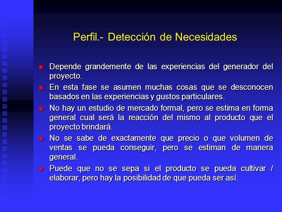 Perfil.- Detección de Necesidades Depende grandemente de las experiencias del generador del proyecto.