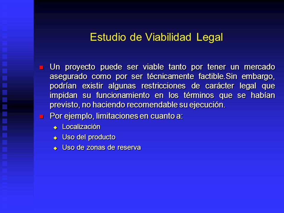 Estudio de Viabilidad Legal Un proyecto puede ser viable tanto por tener un mercado asegurado como por ser técnicamente factible.Sin embargo, podrían existir algunas restricciones de carácter legal que impidan su funcionamiento en los términos que se habían previsto, no haciendo recomendable su ejecución.