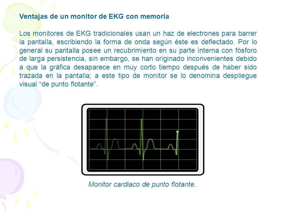 Ventajas de un monitor de EKG con memoria Los monitores de EKG tradicionales usan un haz de electrones para barrer la pantalla, escribiendo la forma de onda según éste es deflectado.