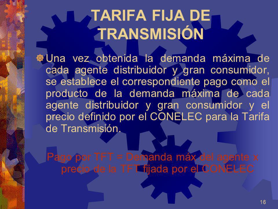 16 TARIFA FIJA DE TRANSMISIÓN Una vez obtenida la demanda máxima de cada agente distribuidor y gran consumidor, se establece el correspondiente pago c