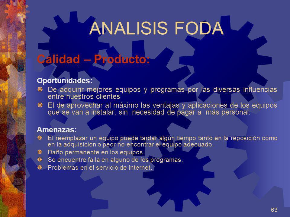 63 ANALISIS FODA Calidad – Producto: Oportunidades: De adquirir mejores equipos y programas por las diversas influencias entre nuestros clientes El de