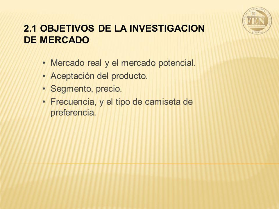 2.1 OBJETIVOS DE LA INVESTIGACION DE MERCADO Mercado real y el mercado potencial. Aceptación del producto. Segmento, precio. Frecuencia, y el tipo de