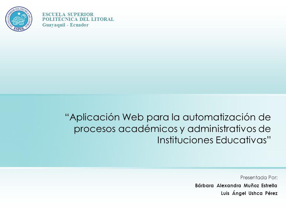 Aplicación Web para la automatización de procesos académicos y administrativos de Instituciones Educativas Presentada Por: Bárbara Alexandra Muñoz Estrella Luis Ángel Ushca Pérez ESCUELA SUPERIOR POLITÉCNICA DEL LITORAL Guayaquil - Ecuador