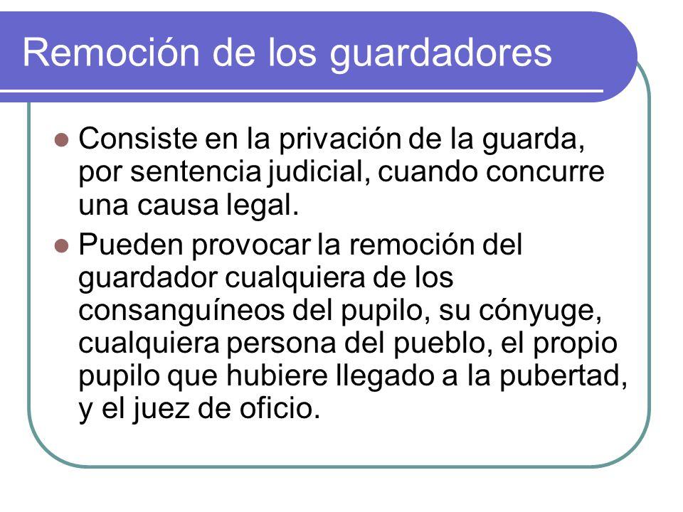 Remoción de los guardadores Consiste en la privación de la guarda, por sentencia judicial, cuando concurre una causa legal. Pueden provocar la remoció