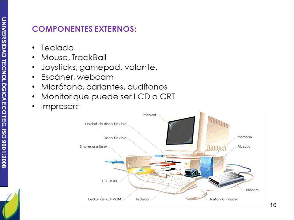 UNIVERSIDAD TECNOLÓGICA ECOTEC. ISO 9001:2008 10 COMPONENTES EXTERNOS: Teclado Mouse, TrackBall Joysticks, gamepad, volante. Escáner, webcam Micrófono