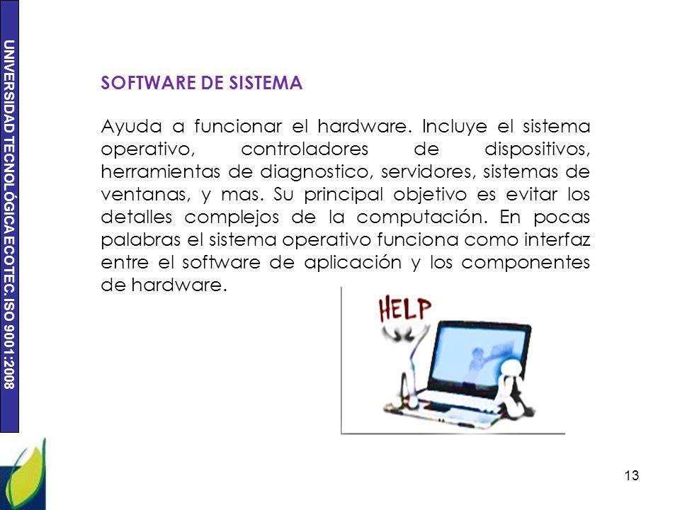 UNIVERSIDAD TECNOLÓGICA ECOTEC. ISO 9001:2008 13 SOFTWARE DE SISTEMA Ayuda a funcionar el hardware. Incluye el sistema operativo, controladores de dis