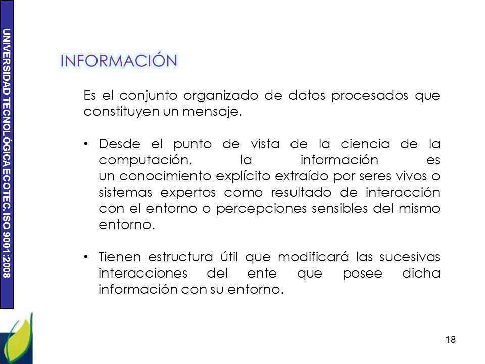 UNIVERSIDAD TECNOLÓGICA ECOTEC. ISO 9001:2008 18 Es el conjunto organizado de datos procesados que constituyen un mensaje. Desde el punto de vista de